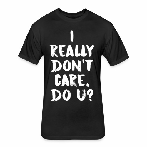 I REALLY DON'T CARE - Fitted Cotton/Poly T-Shirt by Next Level
