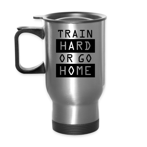 TRAIN HARD OR GO HOME - Travel Mug