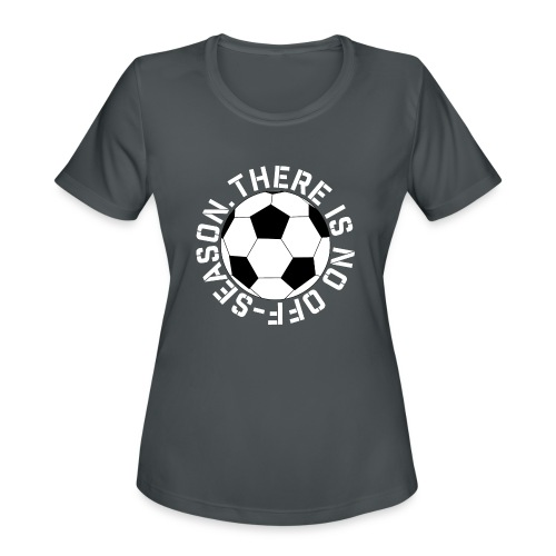 soccer there is no off-season training shirt - Women's Moisture Wicking Performance T-Shirt