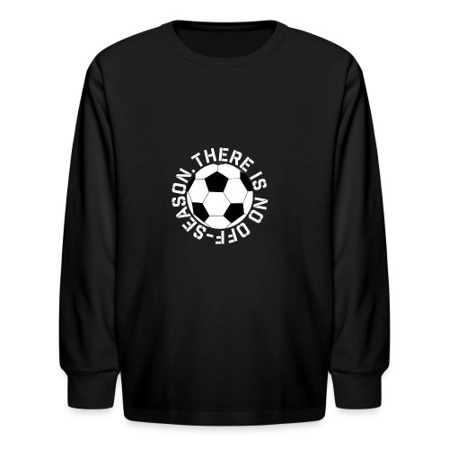 soccer there is no off-season training shirt - Kids' Long Sleeve T-Shirt