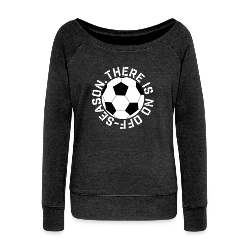 soccer there is no off-season training shirt - Women's Wideneck Sweatshirt