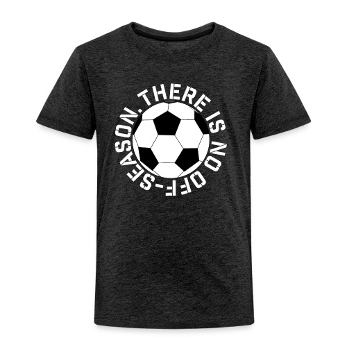 soccer there is no off-season training shirt - Toddler Premium T-Shirt