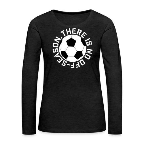 soccer there is no off-season training shirt - Women's Premium Long Sleeve T-Shirt