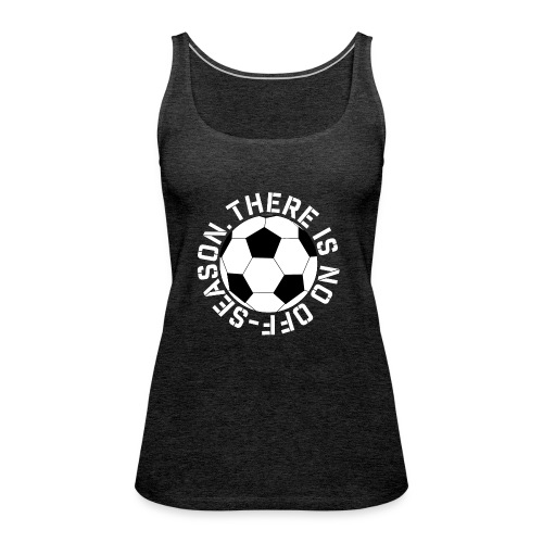 soccer there is no off-season training shirt - Women's Premium Tank Top
