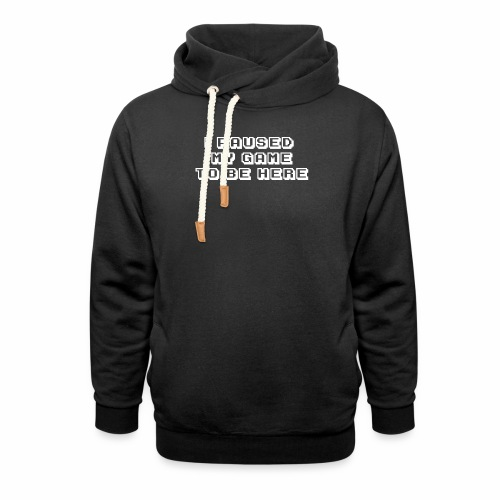 I PAUSED MY GAME TO BE HERE - Shawl Collar Hoodie