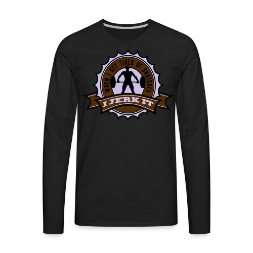 When I Get Tired Of Snatches... (Gold) - Men's Premium Long Sleeve T-Shirt
