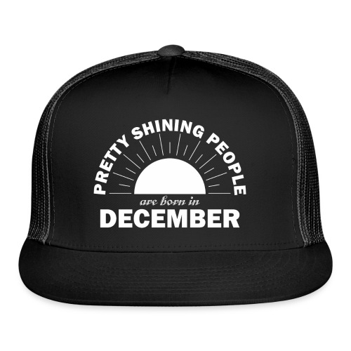 Pretty Shining People Are Born In December - Trucker Cap