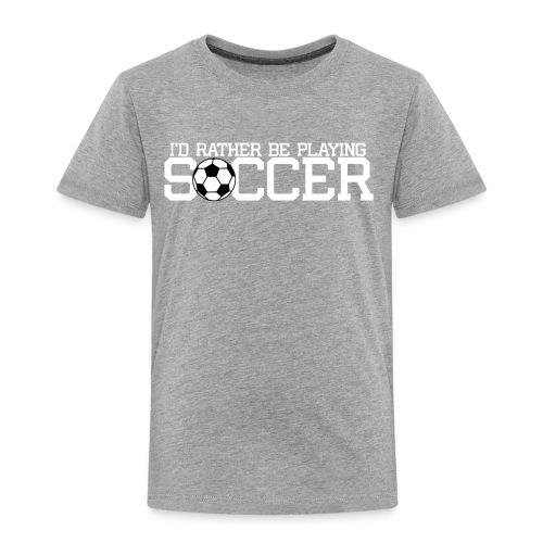 I'd Rather Be Playing Soccer shirt - Toddler Premium T-Shirt