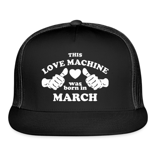 This Love Machine Was Born In March - Trucker Cap