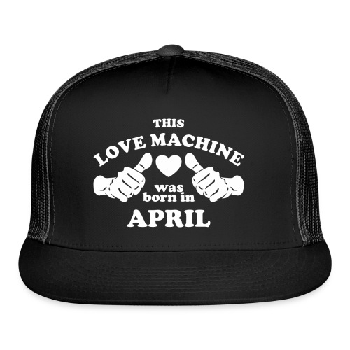 This Love Machine Was Born In April - Trucker Cap