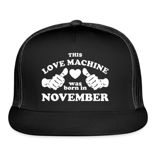 This Love Machine Was Born In November - Trucker Cap