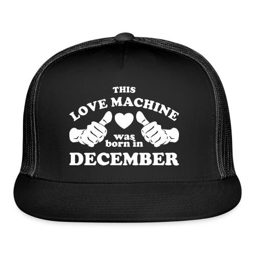 This Love Machine Was Born In December - Trucker Cap