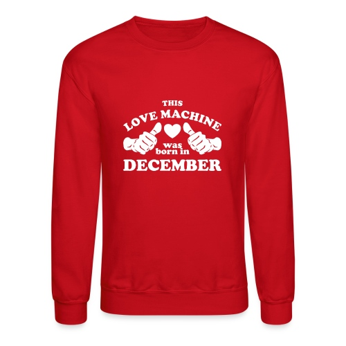 This Love Machine Was Born In December - Crewneck Sweatshirt