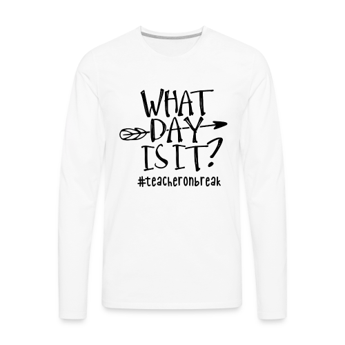What day is it? #teacheronbreak - Men's Premium Long Sleeve T-Shirt