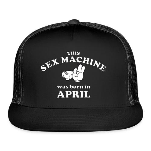 This Sex Machine Was Born In April - Trucker Cap