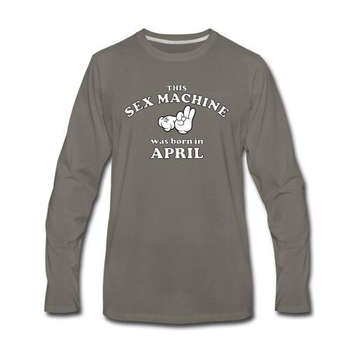 This Sex Machine Was Born In April - Men's Premium Long Sleeve T-Shirt