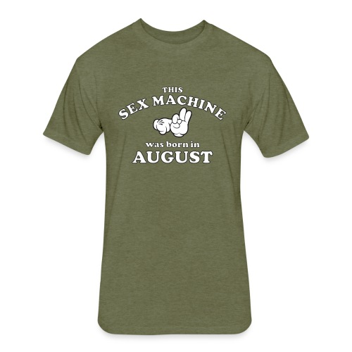 This Sex Machine Was Born In August - Fitted Cotton/Poly T-Shirt by Next Level