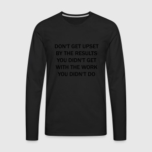 Don't get upset by the results you didn't get ... - Men's Premium Long Sleeve T-Shirt
