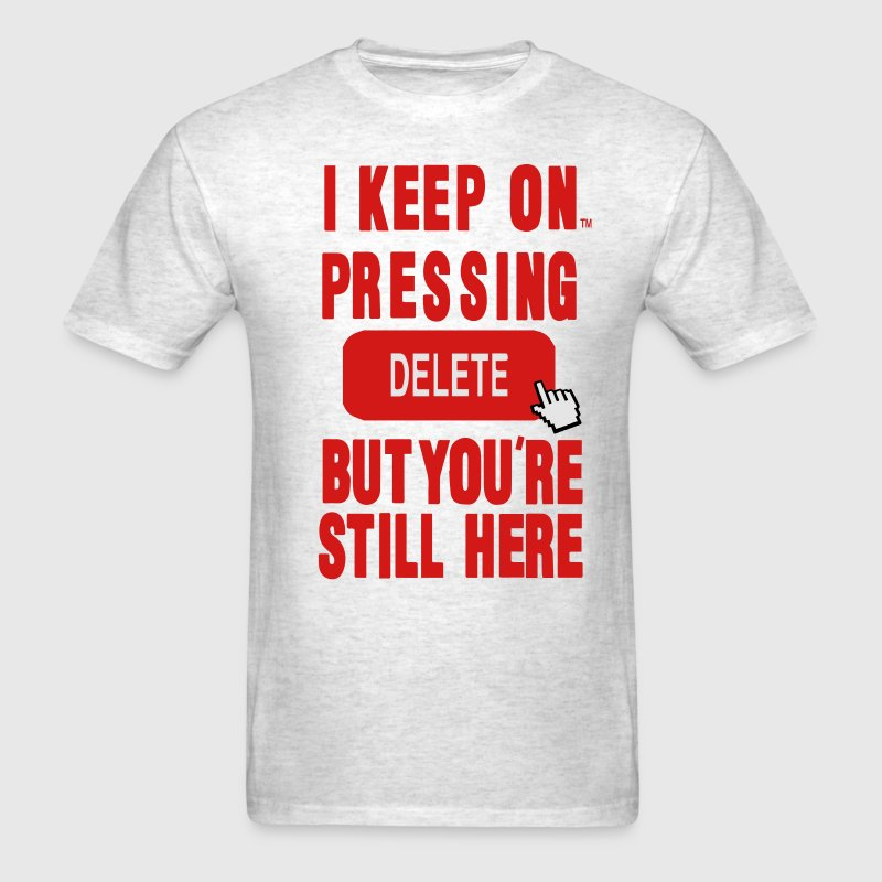 I KEEP ON PRESSING DELETE BUT YOU'RE STILL HERE T-Shirts - Men's T-Shirt