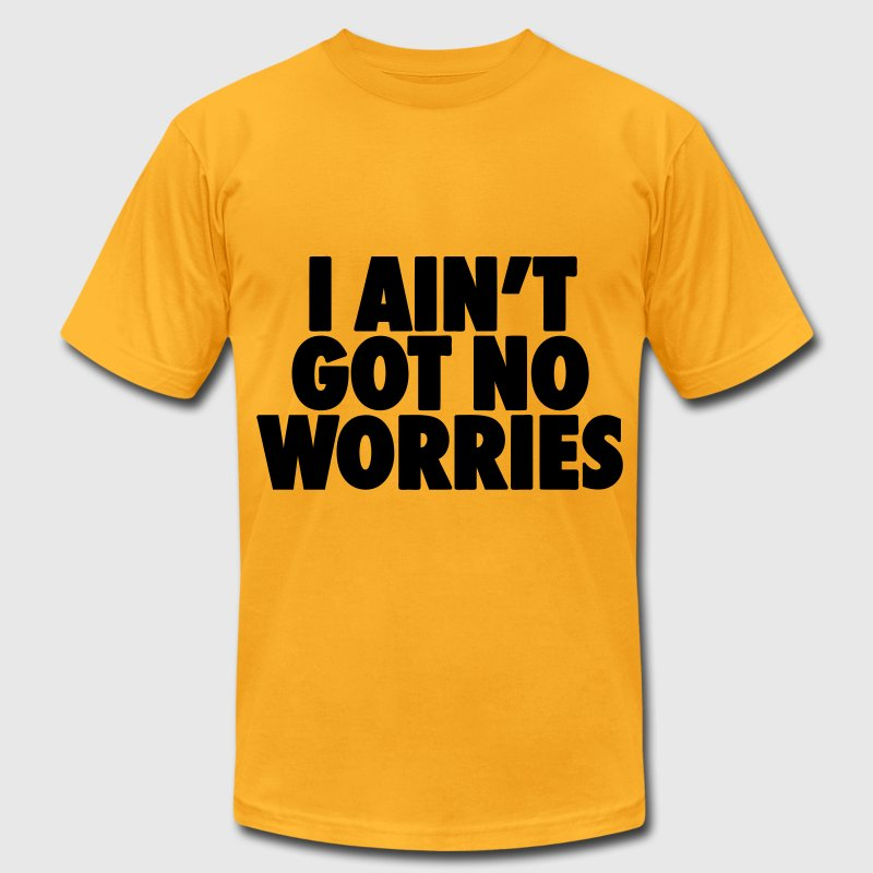 I Ain't Got No Worries T-Shirts - Men's T-Shirt by American Apparel