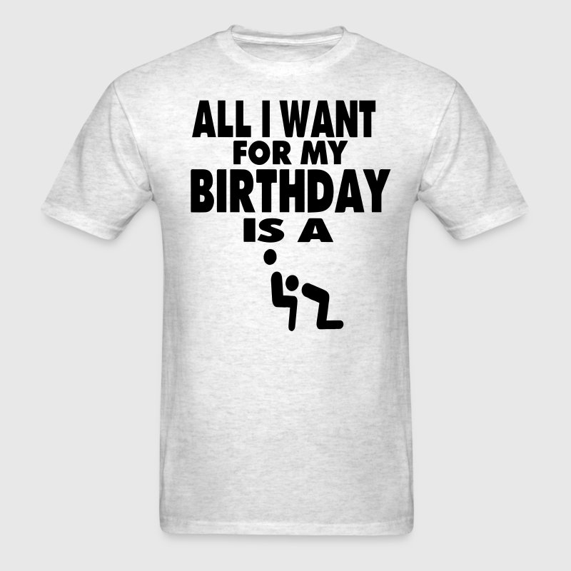 ALL I WANT FOR MY BIRTHDAY IS A BLOWJOB T-Shirts - Men's T-Shirt