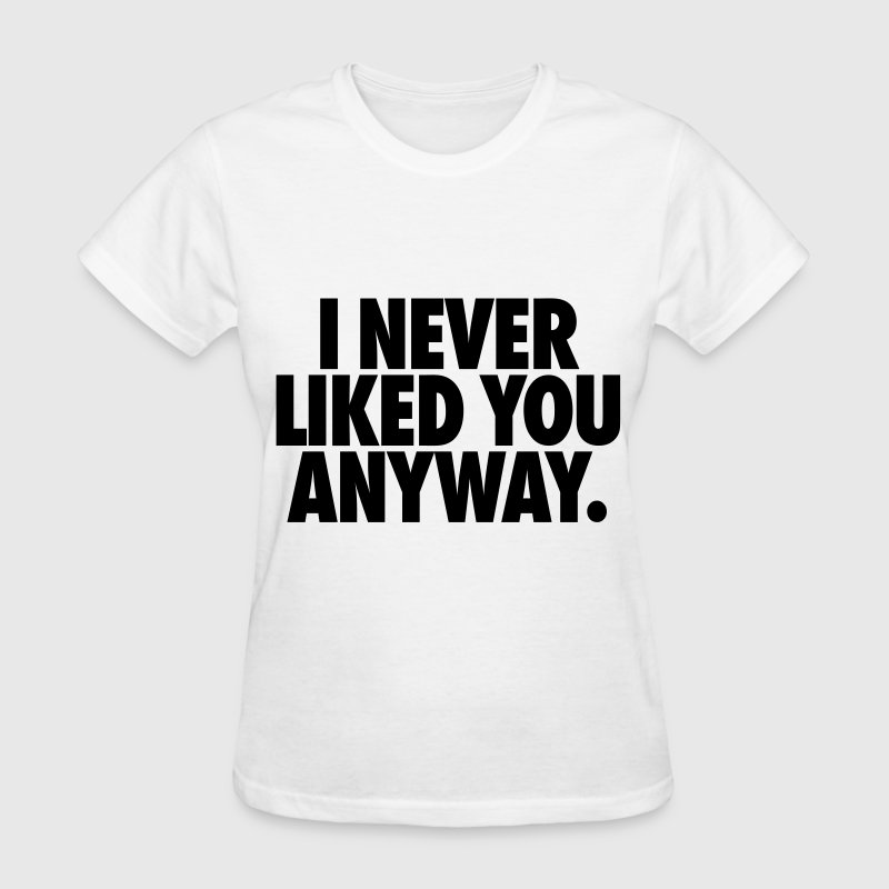 I Never Liked You Anyway Women's T-Shirts - Women's T-Shirt