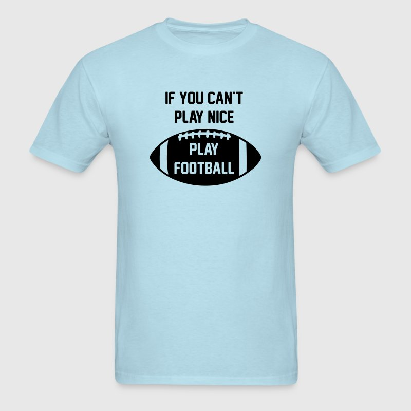 If You Can't Play Nice - Play Football - Men's T-Shirt