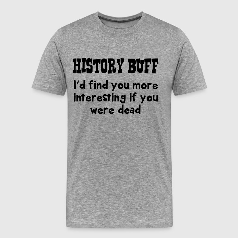 History Buff. More interesting if you were dead T-Shirts - Men's Premium T-Shirt