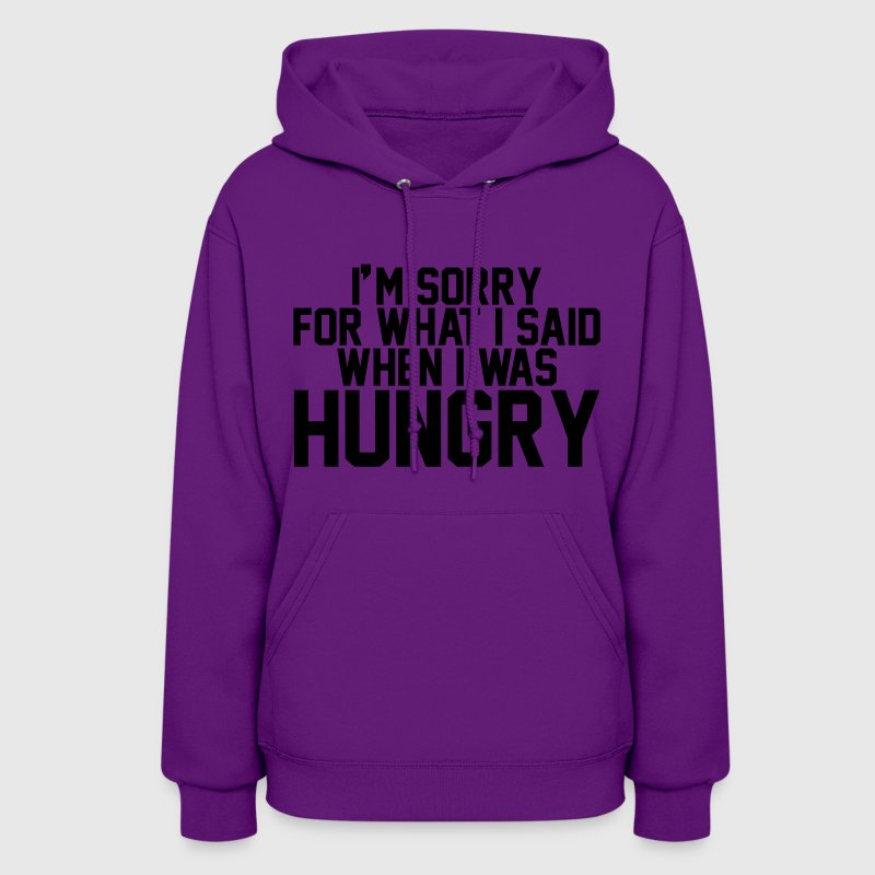 I'm sorry for what I said when I was hungry Hoodies - Women's Hoodie