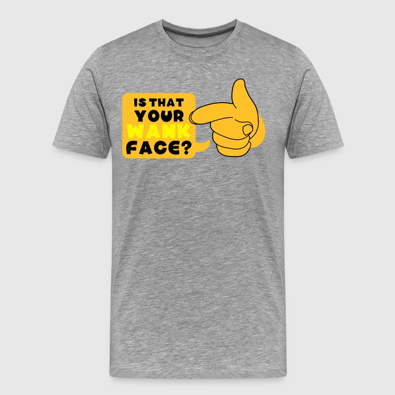 Heather grey is that your wank face ? T-Shirts - Men's Premium T-Shirt