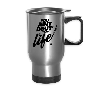 You Ain't Bout That Life - Mens - Travel Mug