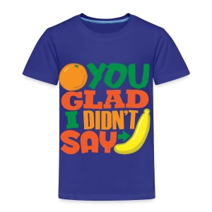 Orange You Glad - Toddler Premium T-Shirt