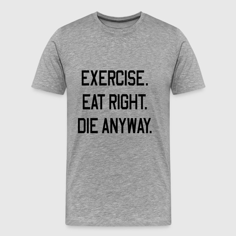 Exercise. Eat Right. Die Anyway T-Shirts - Men's Premium T-Shirt