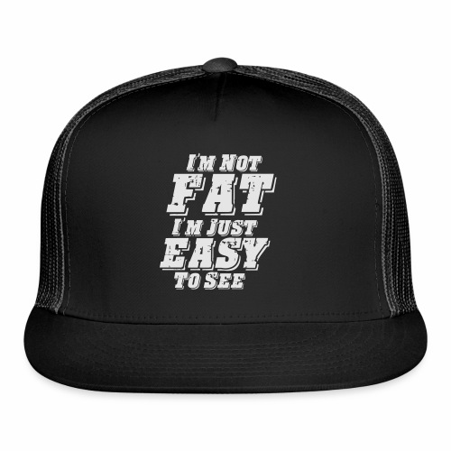 I'M NOT FAT I'M JUST EASY TO SEE - Trucker Cap
