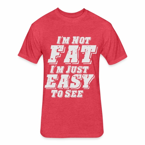 I'M NOT FAT I'M JUST EASY TO SEE - Fitted Cotton/Poly T-Shirt by Next Level