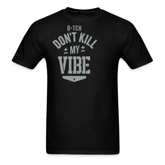 Bitch Don't Kill My Vibe - T-Shirt