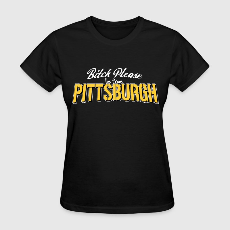 Bitch Please I'm From pittsburgh - Women's T-Shirt