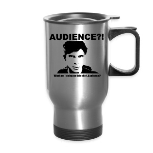 Audience?!  What am I doing  on this shirt, Audience? - Travel Mug