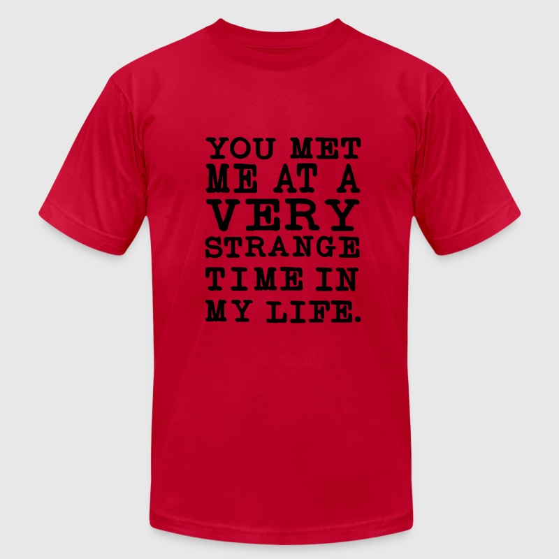 You Met me at a very Strange Time in my Life T-Shirts - Men's T-Shirt by American Apparel