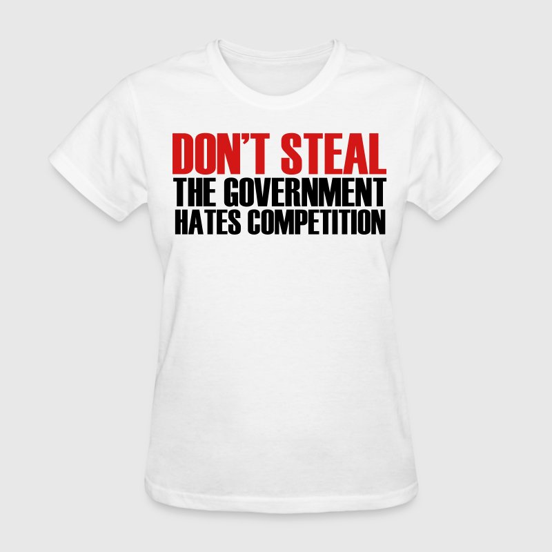 Don't Steal The Government Hates Competition Women's T-Shirts - Women's T-Shirt