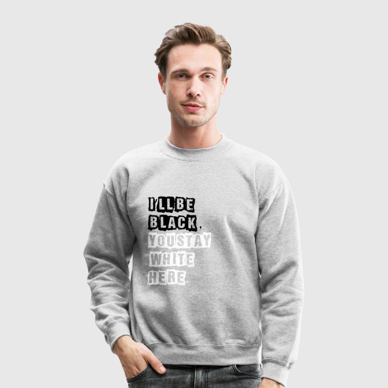 I'll Be Black, You Stay White Here. Long Sleeve Shirts - Crewneck Sweatshirt
