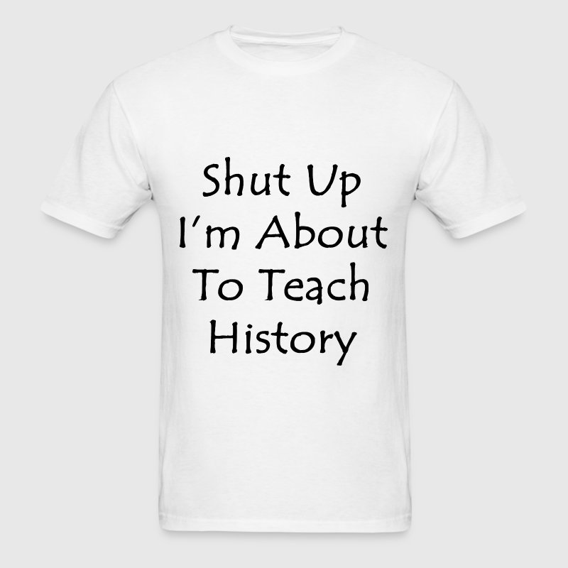 Shut Up I'm About To Teach History T-Shirts - Men's T-Shirt