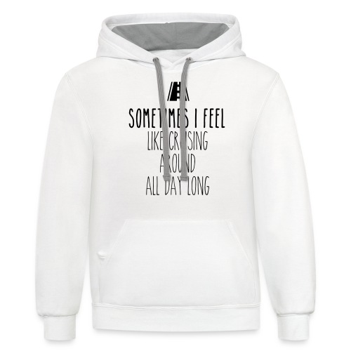 Sometimes I feel like I cruising around all day - Contrast Hoodie