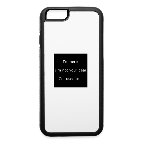 I'M HERE, I'M NOT YOUR DEAR, GET USED TO IT. - iPhone 6/6s Rubber Case