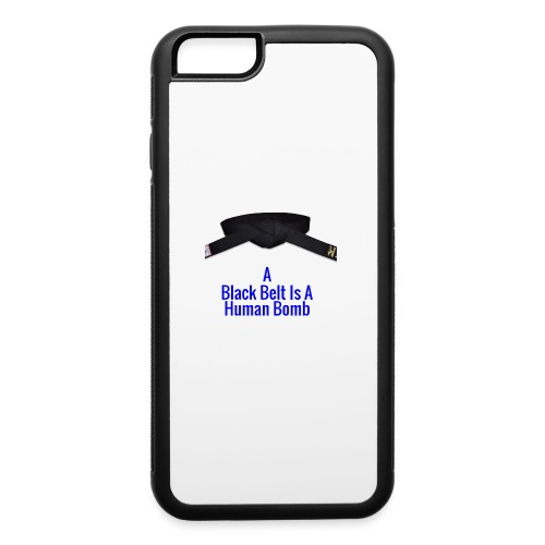 A Blackbelt Is A Human Bomb - iPhone 6/6s Rubber Case