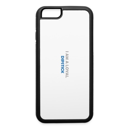 I Am A Loyal Dipstick iPhone Case - iPhone 6/6s Rubber Case