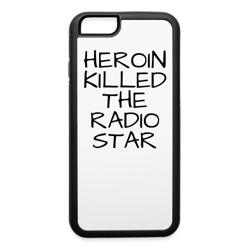 HEROIN KILLED THE RADIO STAR - iPhone 6/6s Rubber Case