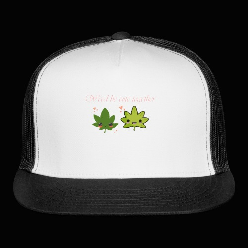 Weed Be Cute Together - Trucker Cap