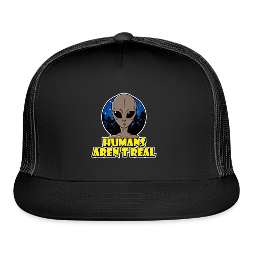 Humans Arent Real - Trucker Cap