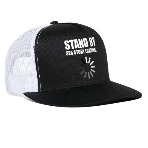 Stand by Sea Story Loading Sailor Humor - Trucker Cap